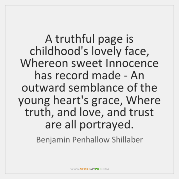 A truthful page is childhood's lovely face, Whereon sweet Innocence has record ...