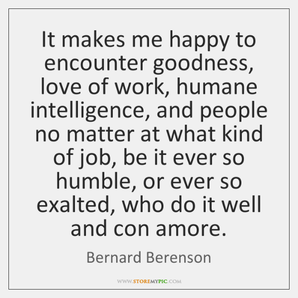 It makes me happy to encounter goodness, love of work, humane intelligence, ...
