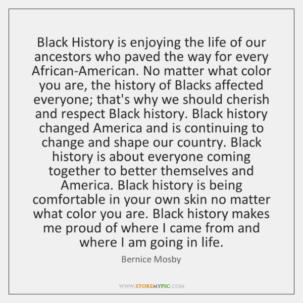 Black History is enjoying the life of our ancestors who paved the ...