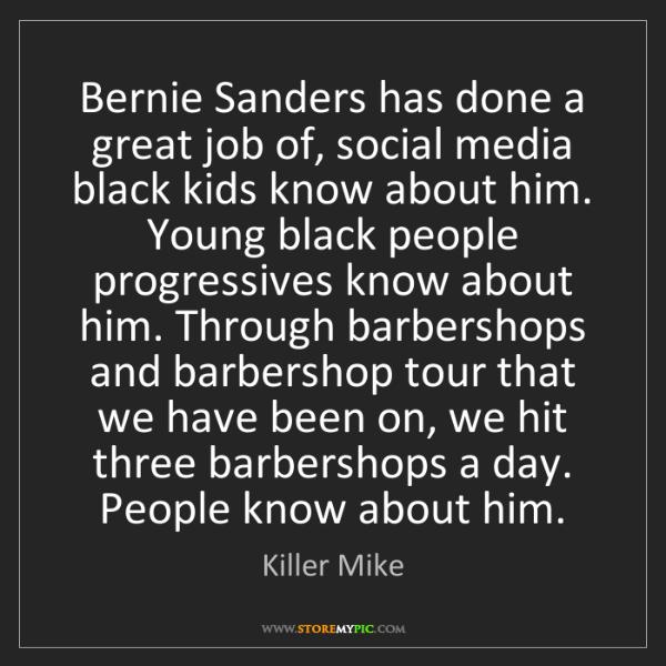 Killer Mike: Bernie Sanders has done a great job of, social media...