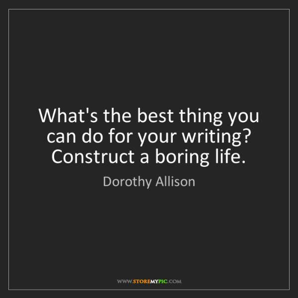 Dorothy Allison: What's the best thing you can do for your writing? Construct...