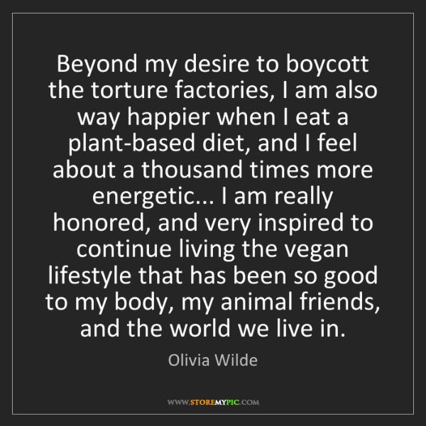 Olivia Wilde: Beyond my desire to boycott the torture factories, I...
