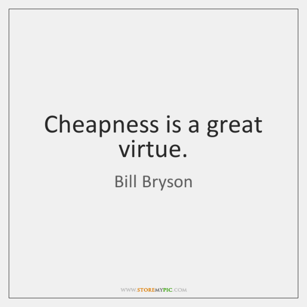 Cheapness is a great virtue.