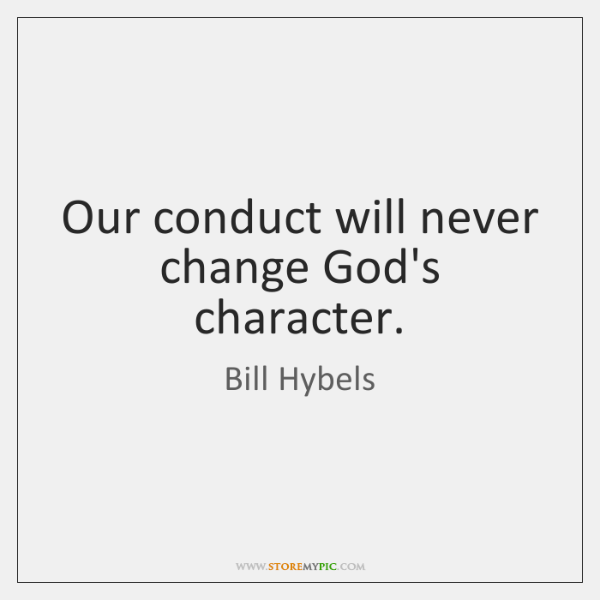 Our conduct will never change God's character.