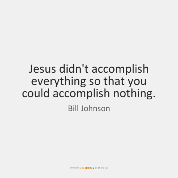Jesus didn't accomplish everything so that you could accomplish nothing.