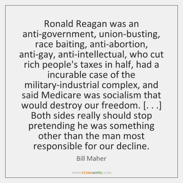 Ronald Reagan was an anti-government, union-busting, race baiting, anti-abortion, anti-gay, anti-int