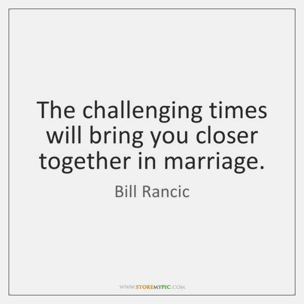 The challenging times will bring you closer together in marriage.