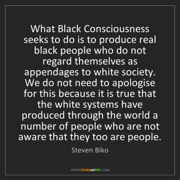 Steven Biko: What Black Consciousness seeks to do is to produce real...