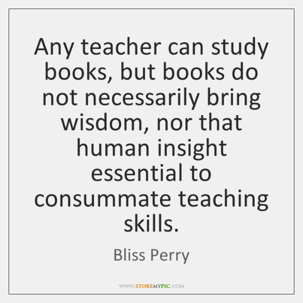 Any teacher can study books, but books do not necessarily bring wisdom, ...