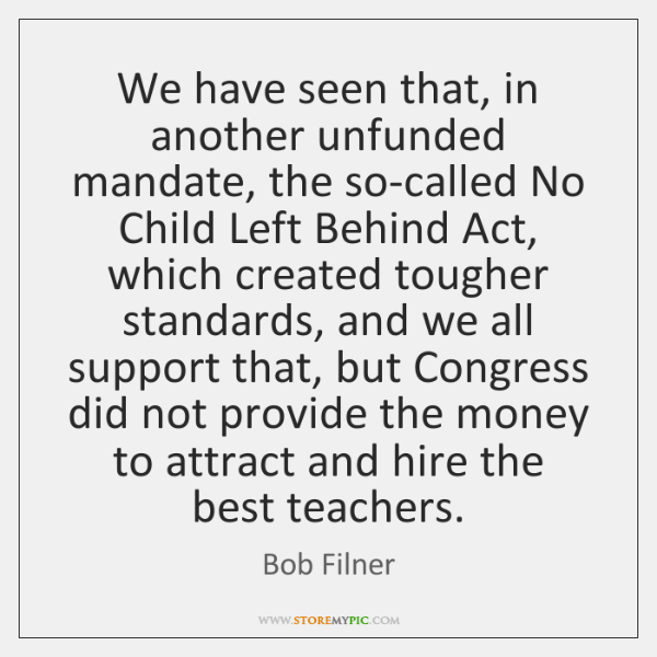 We have seen that, in another unfunded mandate, the so-called No Child ...