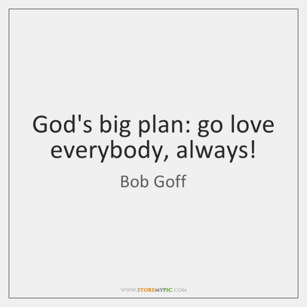 Gods Big Plan Go Love Everybody Always Storemypic
