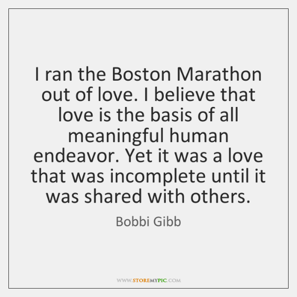 I ran the Boston Marathon out of love. I believe that love ...