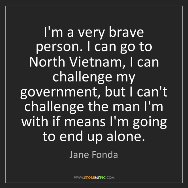 Jane Fonda: I'm a very brave person. I can go to North Vietnam, I...