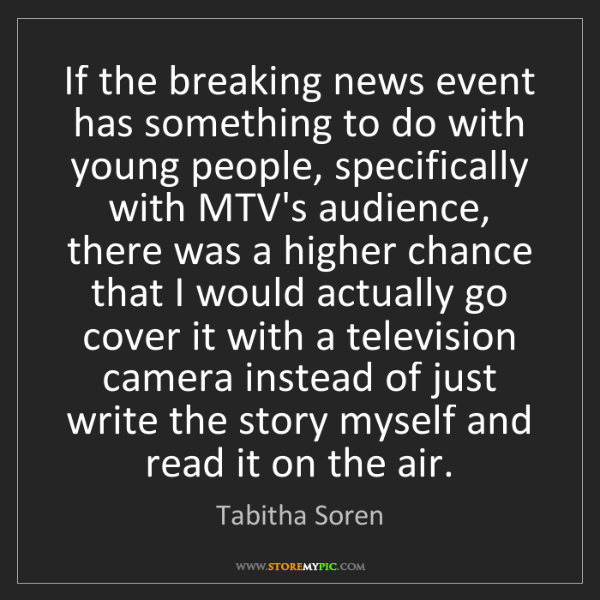 Tabitha Soren: If the breaking news event has something to do with young...
