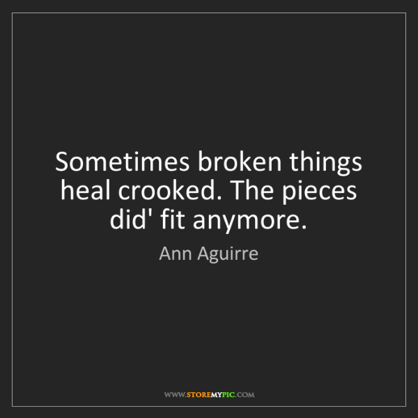 Ann Aguirre: Sometimes broken things heal crooked. The pieces did'...