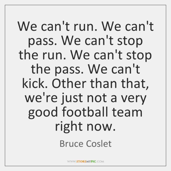 We can't run. We can't pass. We can't stop the run. We ...