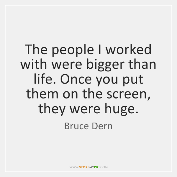 The people I worked with were bigger than life. Once you put ...