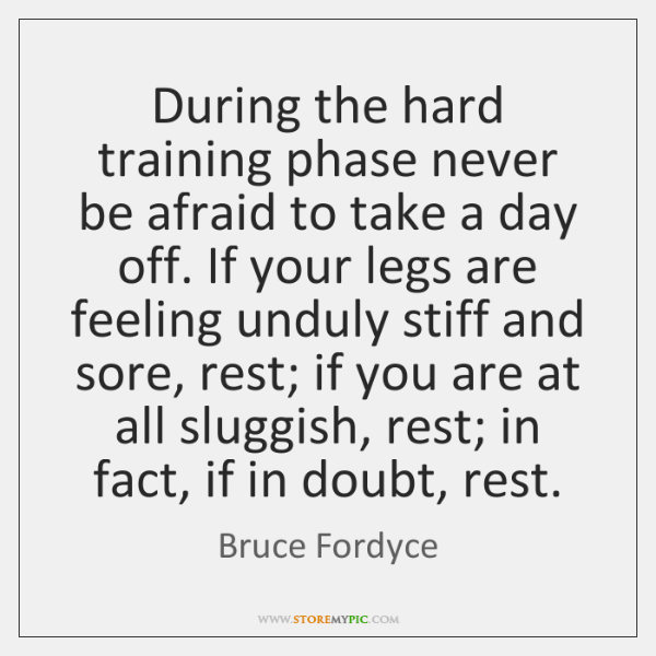 During the hard training phase never be afraid to take a day ...