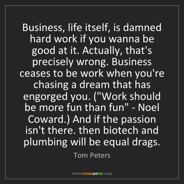 Tom Peters: Business, life itself, is damned hard work if you wanna...