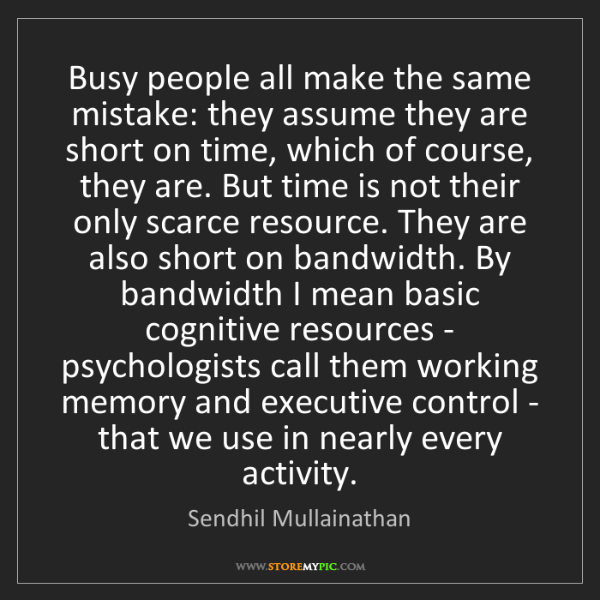 Sendhil Mullainathan: Busy people all make the same mistake: they assume they...