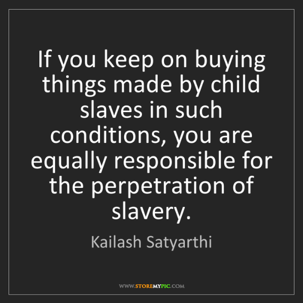 Kailash Satyarthi: If you keep on buying things made by child slaves in...