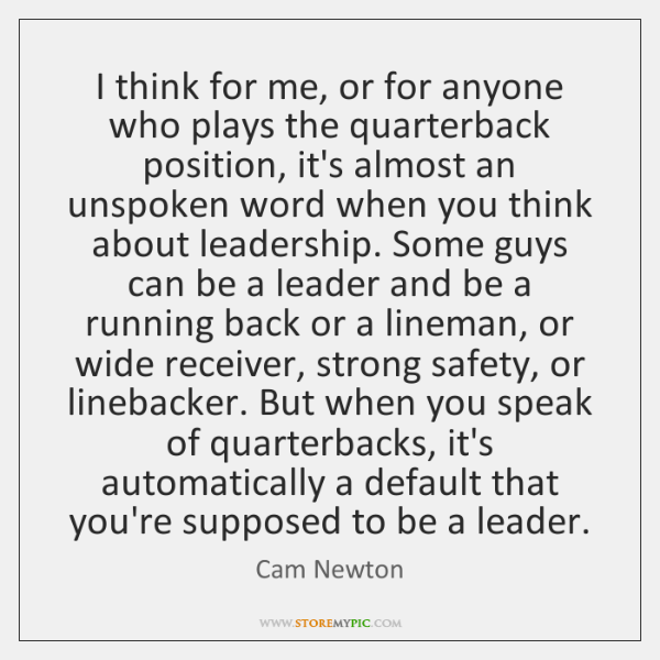 I think for me, or for anyone who plays the quarterback position, ...