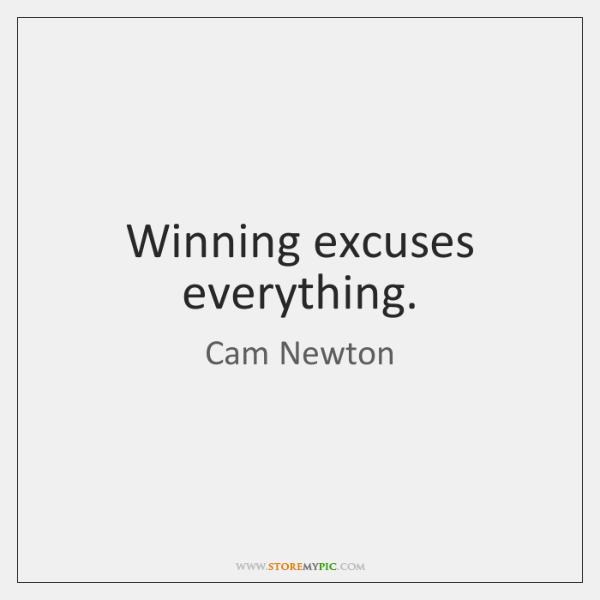 Winning excuses everything.