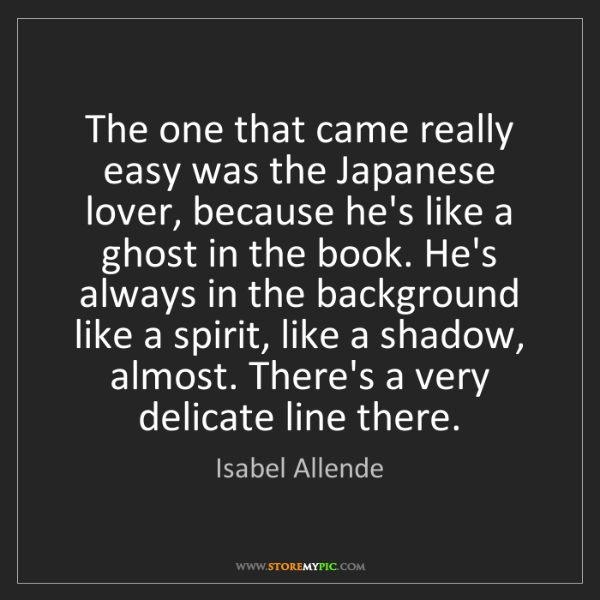Isabel Allende: The one that came really easy was the Japanese lover,...