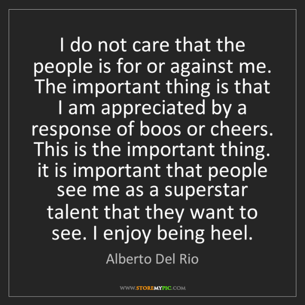 Alberto Del Rio: I do not care that the people is for or against me. The...