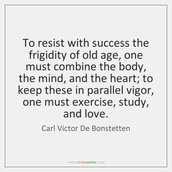 To resist with success the frigidity of old age, one must combine ...