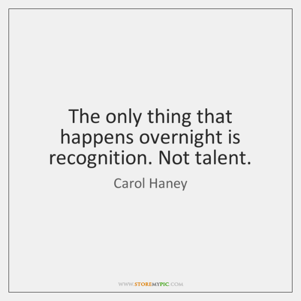 The only thing that happens overnight is recognition. Not talent.