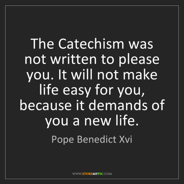 Pope Benedict Xvi: The Catechism was not written to please you. It will...
