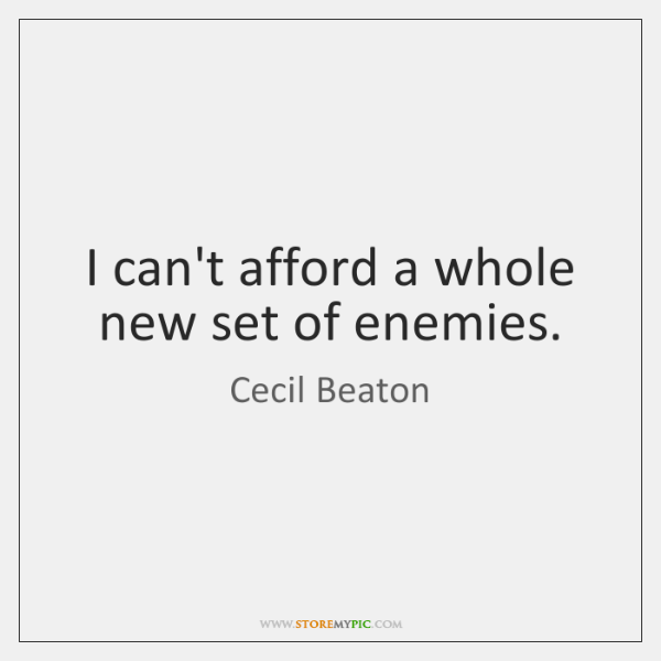 I can't afford a whole new set of enemies.