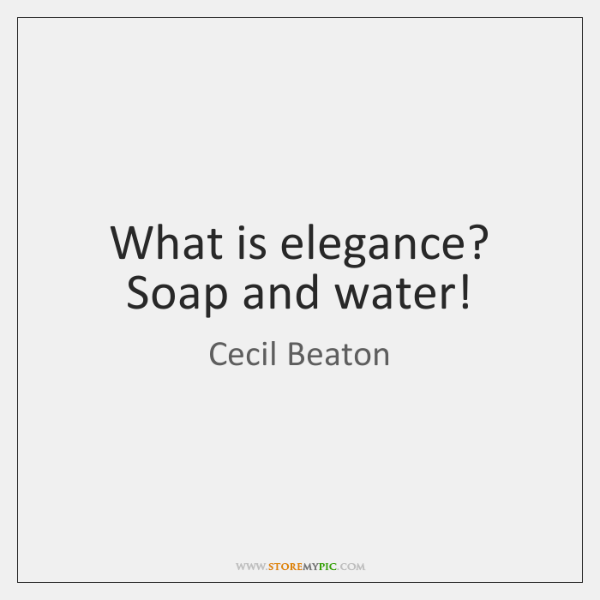 What is elegance? Soap and water!