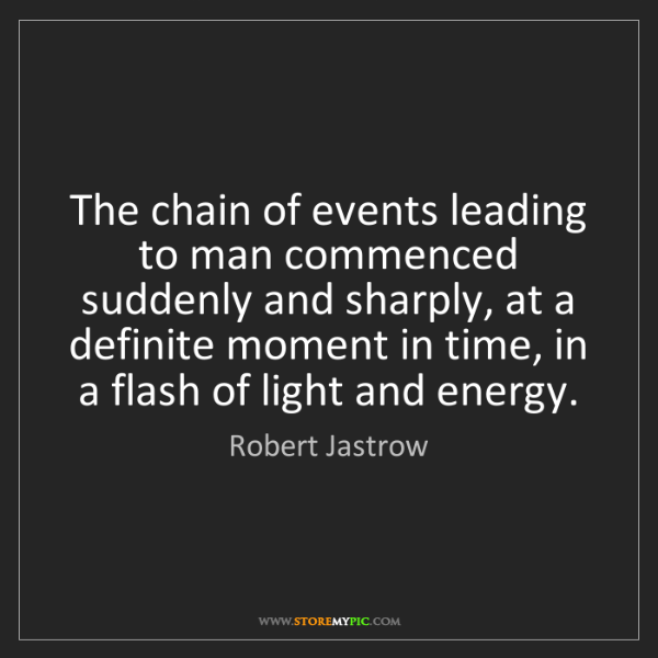 Robert Jastrow: The chain of events leading to man commenced suddenly...