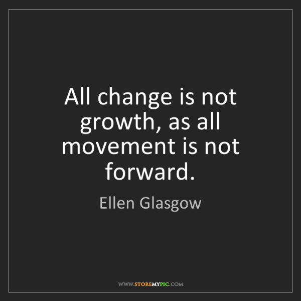Ellen Glasgow: All change is not growth, as all movement is not forward.