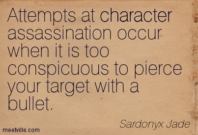 Attempts at character assassination occur when it is too conspicuous to pierce your
