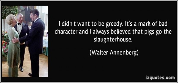 I didnt want to be greedy its a mark of bad character and i always believed that pig