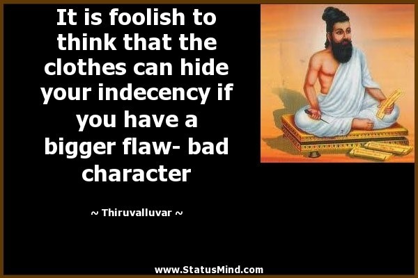 It is foolish to think that the clothes can hide your indecency if you have a bigger