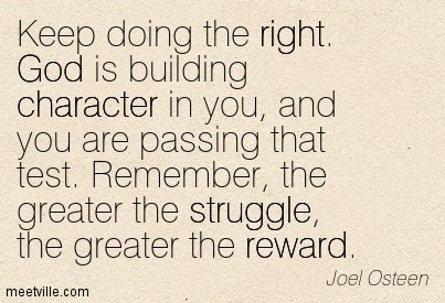 Keep doing the right god is building character in you and you are passing that test