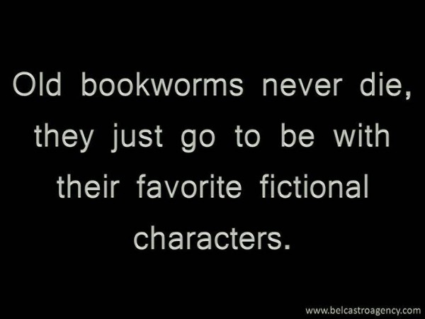 Old bookworms never die they just go to be with their favorite fictional characters