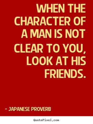 When the character of a man is not clear to you look at his friends 001