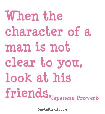 When the character of a man is not clear to you look at his friends 002