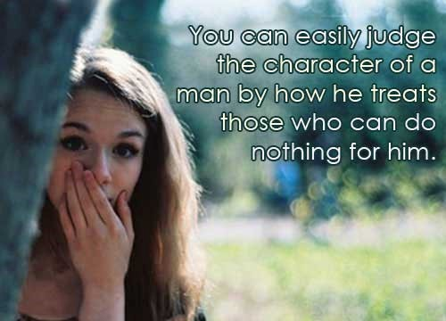 You can easily judge the character of a man by how he treats those who can do nothin