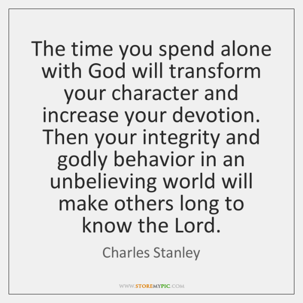 The time you spend alone with God will transform your character and ...