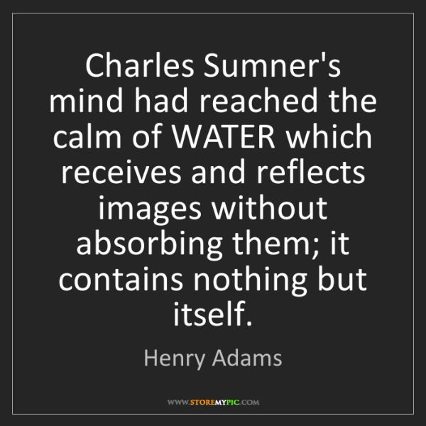 Henry Adams: Charles Sumner's mind had reached the calm of WATER which...