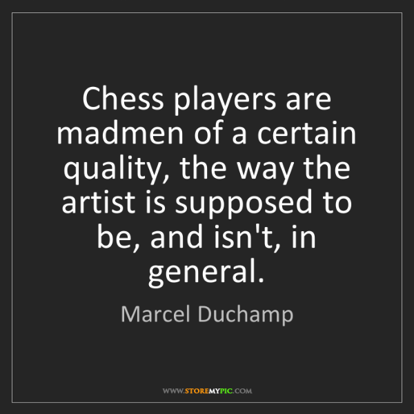 Marcel Duchamp: Chess players are madmen of a certain quality, the way...