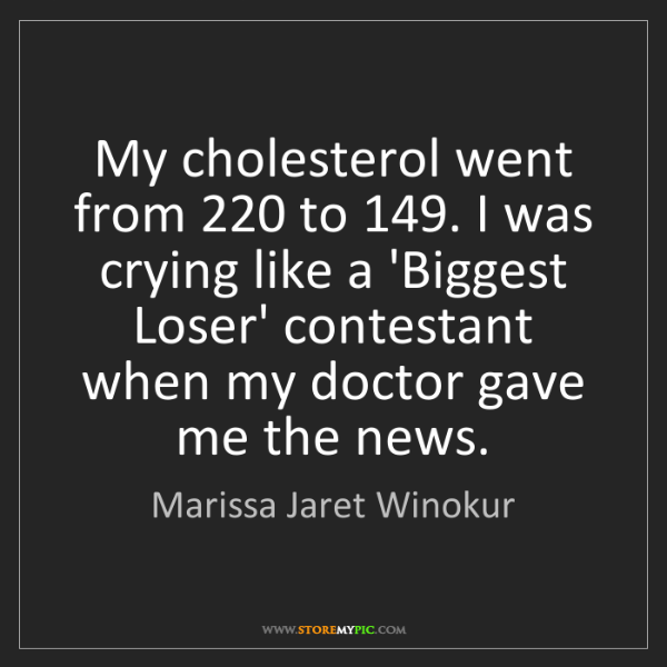 Marissa Jaret Winokur: My cholesterol went from 220 to 149. I was crying like...