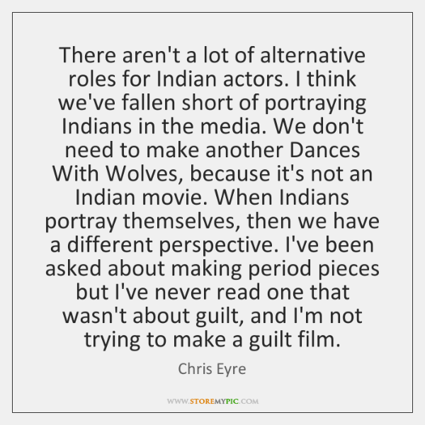 There aren't a lot of alternative roles for Indian actors. I think ...