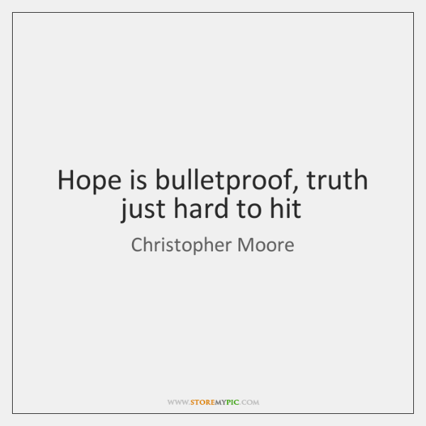 Hope is bulletproof, truth just hard to hit